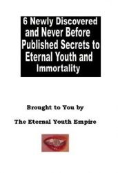 6 Newly Discovered and Never Before Published Secrets to Eternal Youth and Immortality