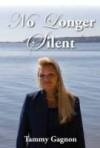 A New Novel by Author Tammy Gagnon, No Longer Silent - A True Story in Which Against All Odds Tammy Overcomes Many Traumatic Challenges
