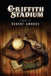 Award Winning Historical Fiction Author Robert Ambros Announces Release of New Murder Mystery Novel−Griffith Stadium