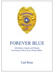 FOREVER BLUE Adventures, Lessons, and Purpose - True Stories of My Life as a Police Officer