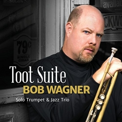 Trumpeter Bob Wagner Releases Ground-Breaking Debut Recording Toot Suite