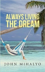 "Author John Mihalyo Announces the Release of His Recently Published Book, ""Always Living the Dream"""