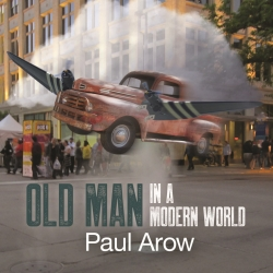 Paul Arow New Album Release Old Man In A Modern World